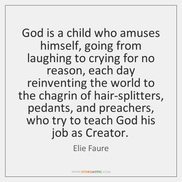 God is a child who amuses himself, going from laughing to crying ...