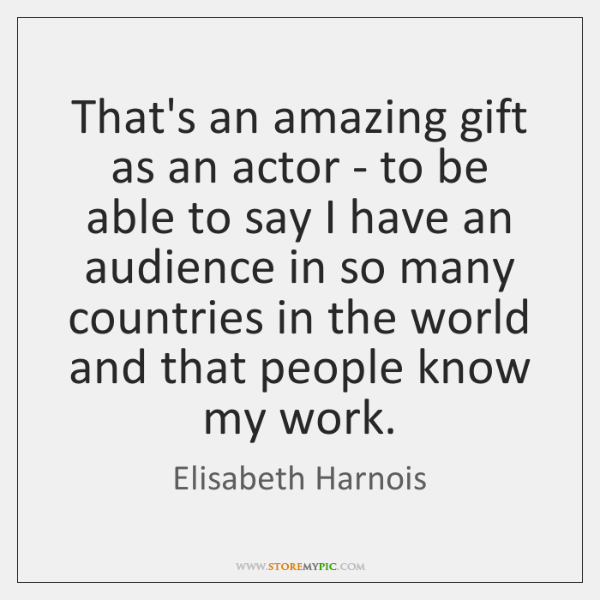 That's an amazing gift as an actor - to be able to ...