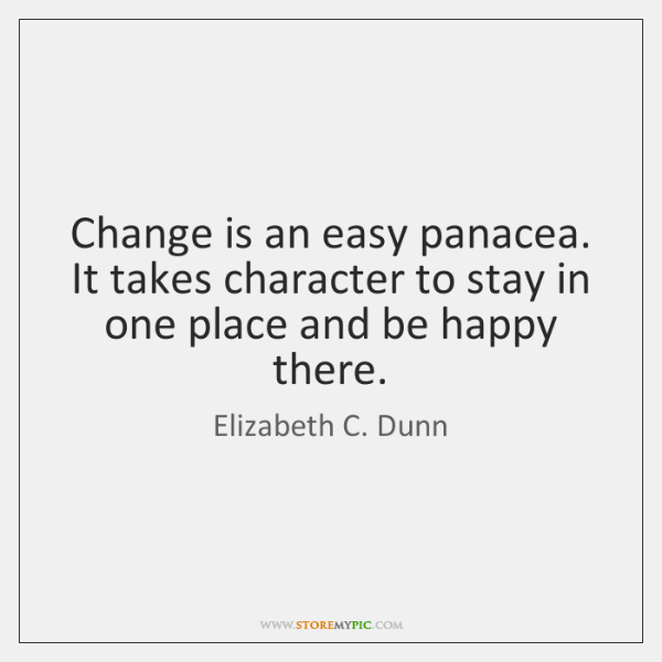 Change is an easy panacea. It takes character to stay in one ...