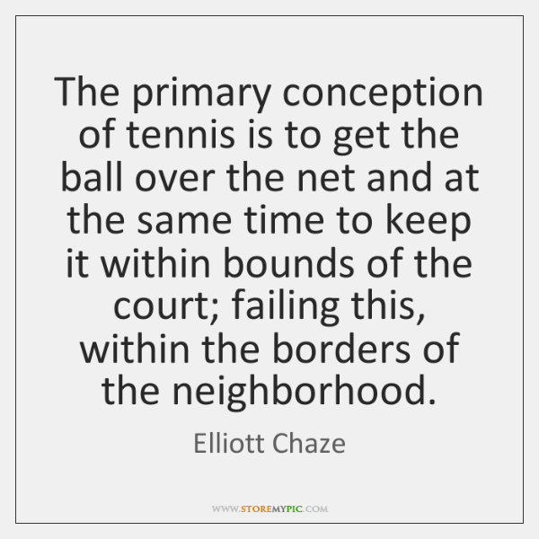 The primary conception of tennis is to get the ball over the ...