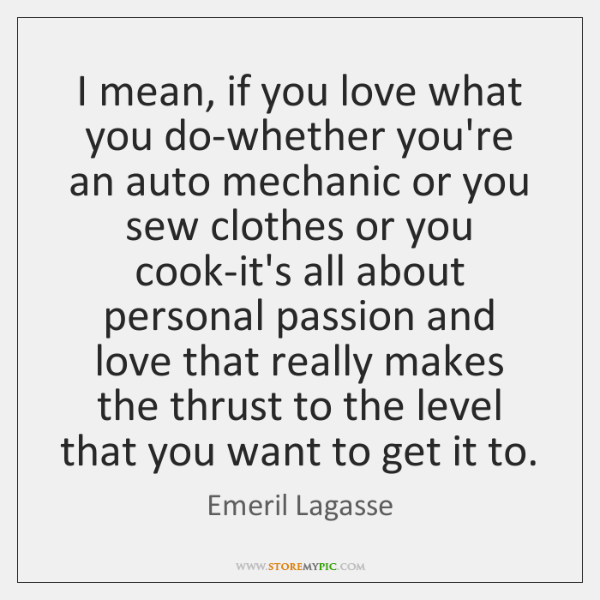I mean, if you love what you do-whether you're an auto mechanic ...