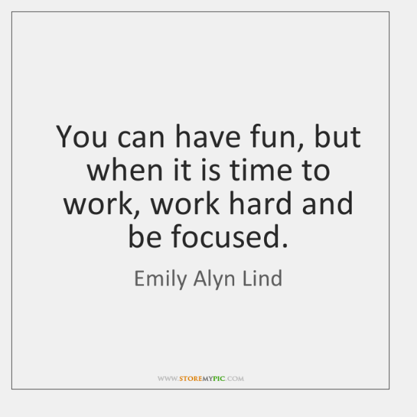 You can have fun, but when it is time to work, work ...