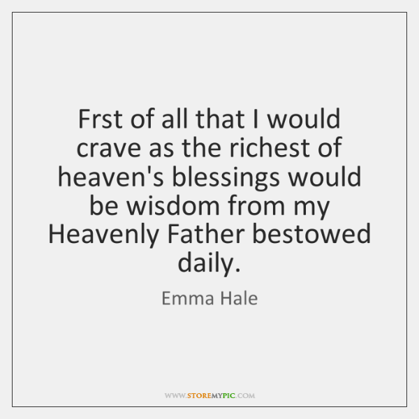 Frst of all that I would crave as the richest of heaven's ...