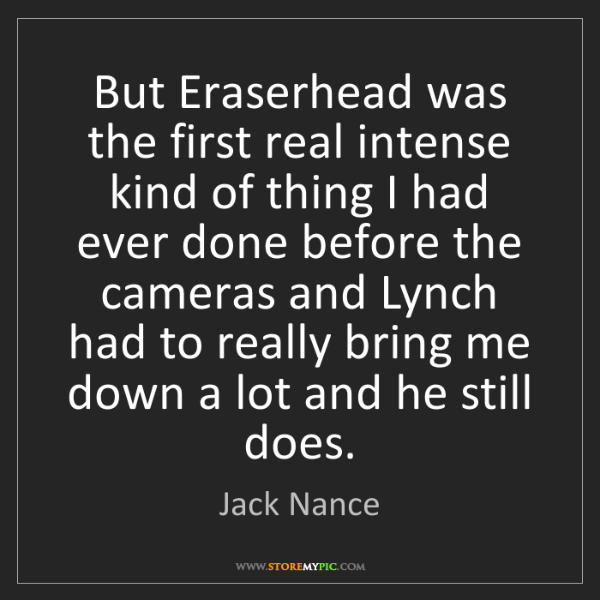 Jack Nance: But Eraserhead was the first real intense kind of thing...