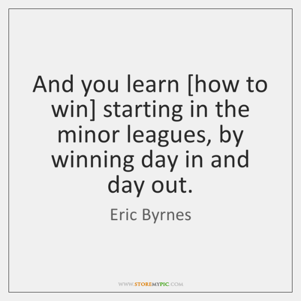 And you learn [how to win] starting in the minor leagues, by ...
