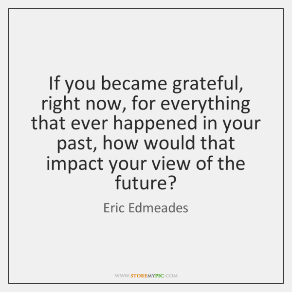 If you became grateful, right now, for everything that ever happened in ...