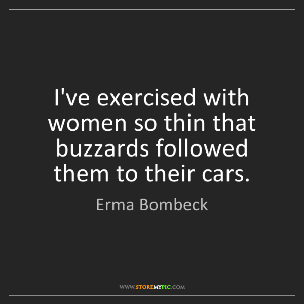 Erma Bombeck: I've exercised with women so thin that buzzards followed...