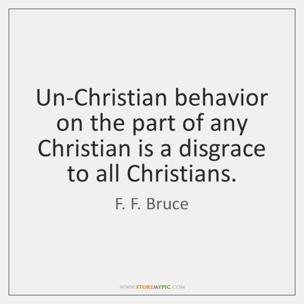 Un-Christian behavior on the part of any Christian is a disgrace to ...