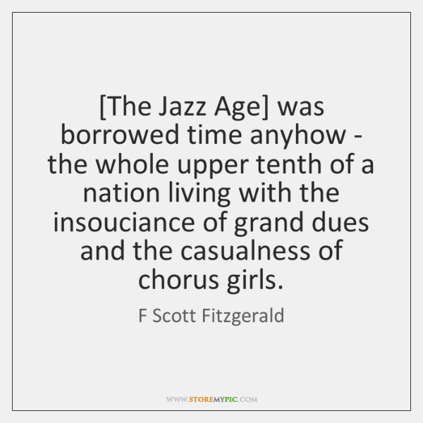 [The Jazz Age] was borrowed time anyhow - the whole upper tenth ...