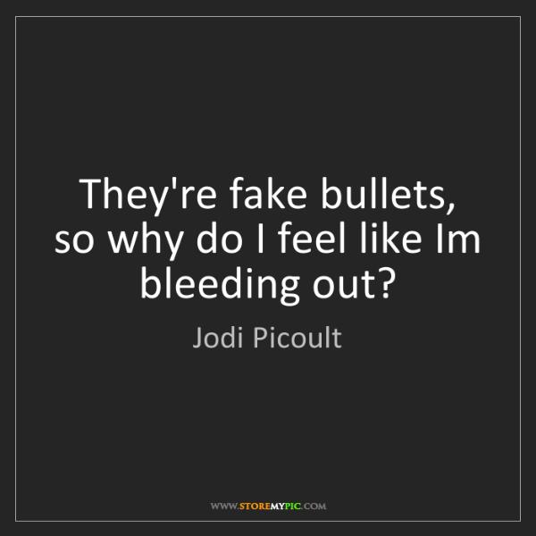 Jodi Picoult: They're fake bullets, so why do I feel like Im bleeding...