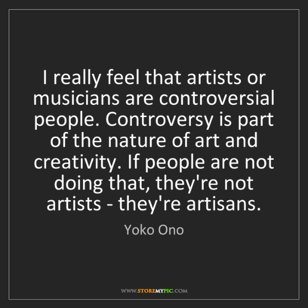 Yoko Ono: I really feel that artists or musicians are controversial...