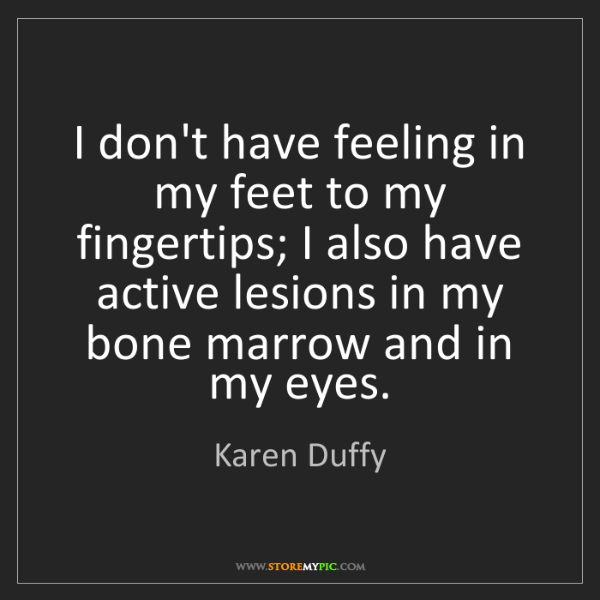Karen Duffy: I don't have feeling in my feet to my fingertips; I also...