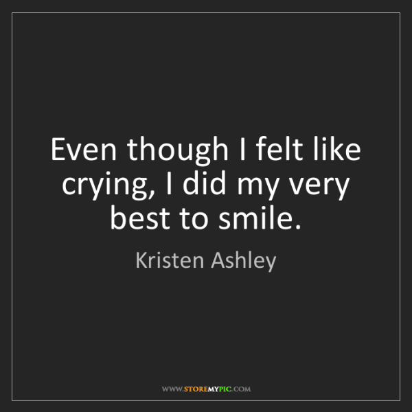 Kristen Ashley: Even though I felt like crying, I did my very best to...