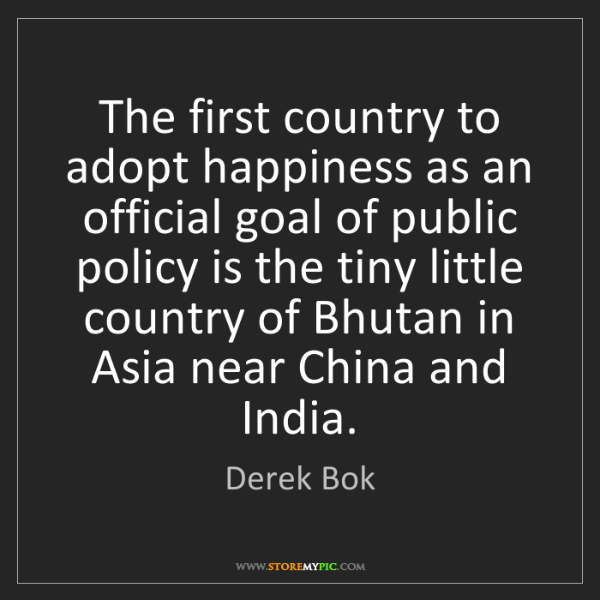 Derek Bok: The first country to adopt happiness as an official goal...