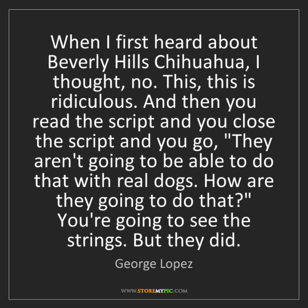 George Lopez: When I first heard about Beverly Hills Chihuahua, I thought,...