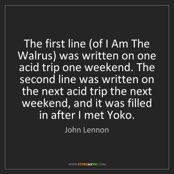 John Lennon: The first line (of I Am The Walrus) was written on one...