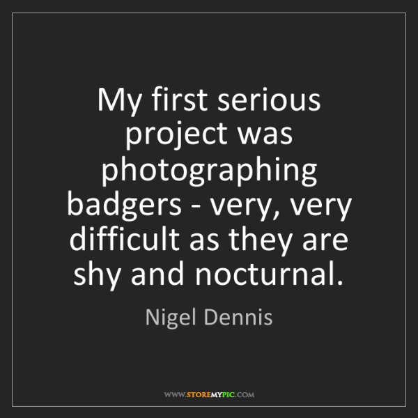 Nigel Dennis: My first serious project was photographing badgers -...