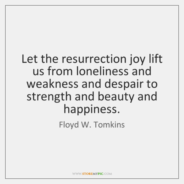 Let the resurrection joy lift us from loneliness and weakness and despair ...