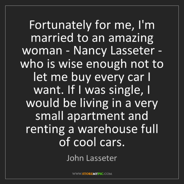 John Lasseter: Fortunately for me, I'm married to an amazing woman -...