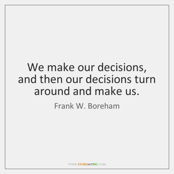 We make our decisions, and then our decisions turn around and make ...