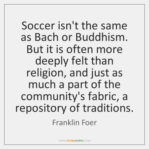 Soccer isn't the same as Bach or Buddhism. But it is often ...