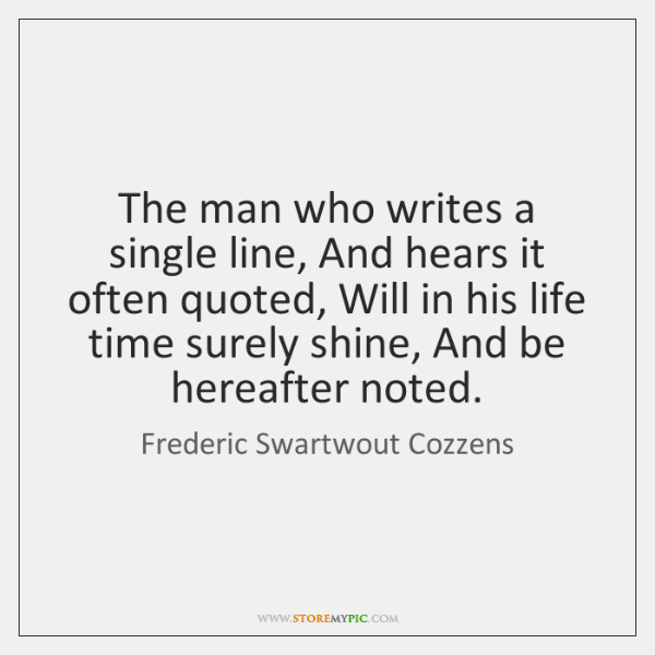 The man who writes a single line, And hears it often quoted, ...