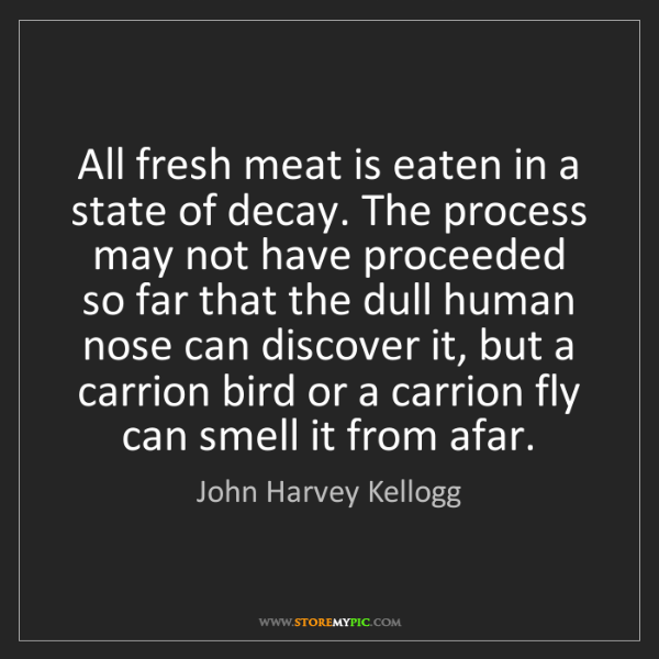 John Harvey Kellogg: All fresh meat is eaten in a state of decay. The process...