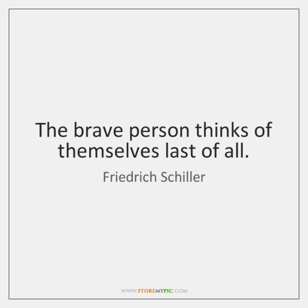 The brave person thinks of themselves last of all.