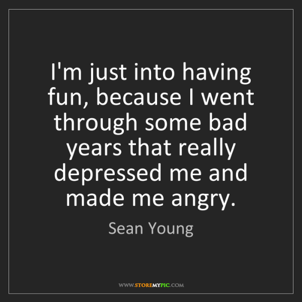 Sean Young: I'm just into having fun, because I went through some...
