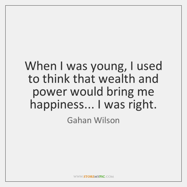 When I was young, I used to think that wealth and power ...
