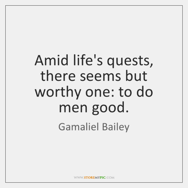Amid life's quests, there seems but worthy one: to do men good.