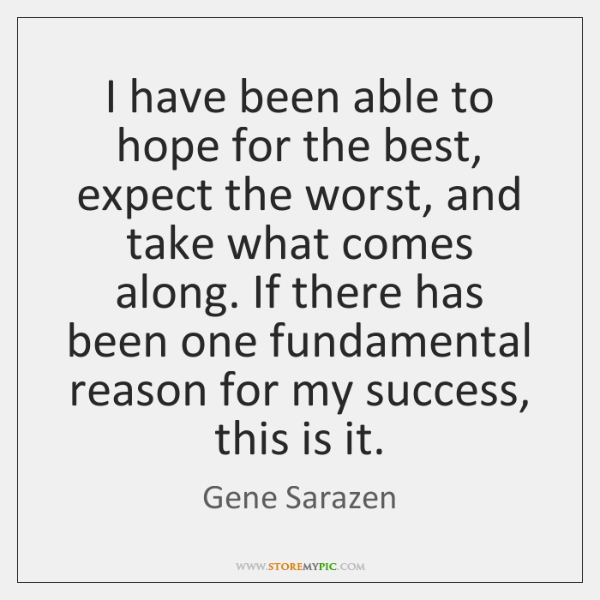 I have been able to hope for the best, expect the worst, ...