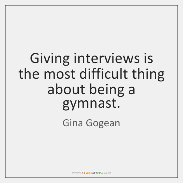 Giving interviews is the most difficult thing about being a gymnast.