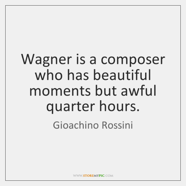 Wagner is a composer who has beautiful moments but awful quarter hours.