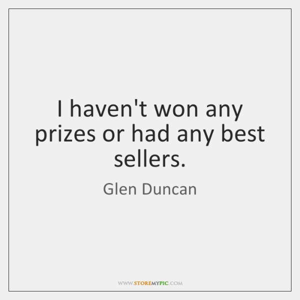 I haven't won any prizes or had any best sellers.
