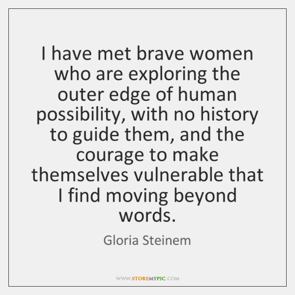I have met brave women who are exploring the outer edge of ...