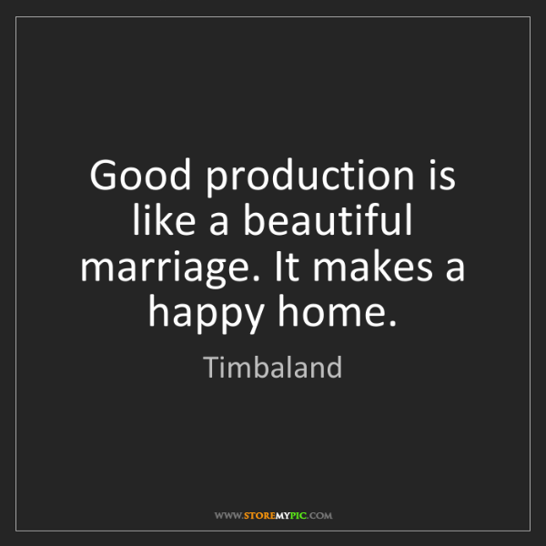 Timbaland: Good production is like a beautiful marriage. It makes...