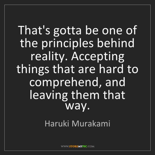 Haruki Murakami: That's gotta be one of the principles behind reality....