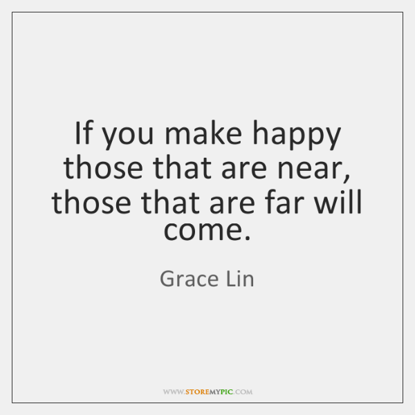 If you make happy those that are near, those that are far ...