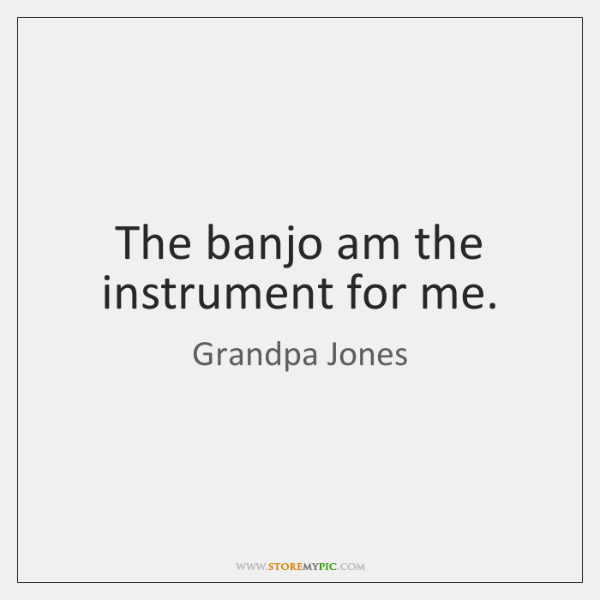 The banjo am the instrument for me.