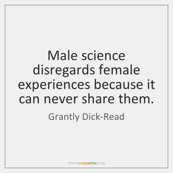 Male science disregards female experiences because it can never share them.