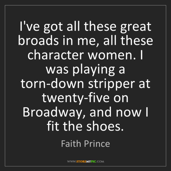 Faith Prince: I've got all these great broads in me, all these character...