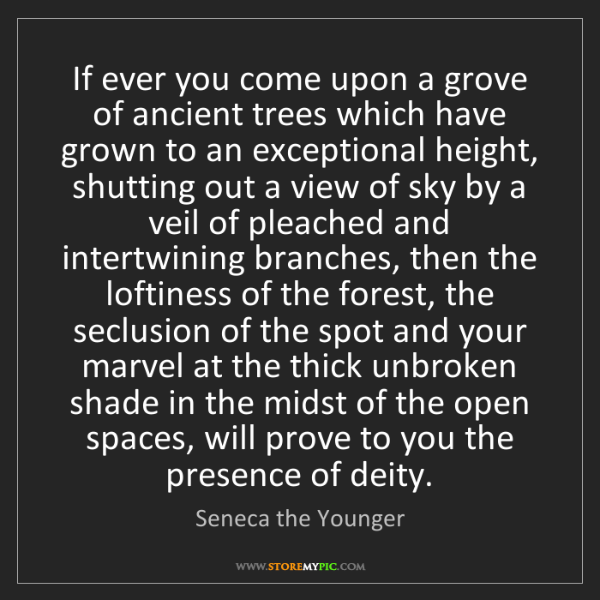 Seneca the Younger: If ever you come upon a grove of ancient trees which...