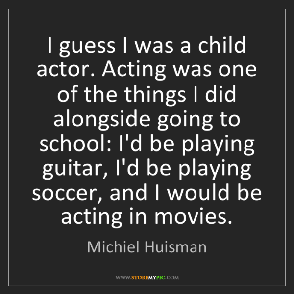 Michiel Huisman: I guess I was a child actor. Acting was one of the things...