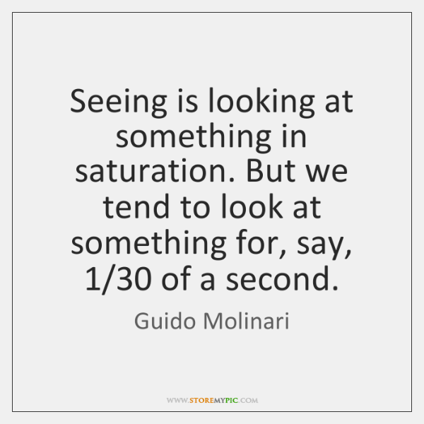 Seeing is looking at something in saturation. But we tend to look ...