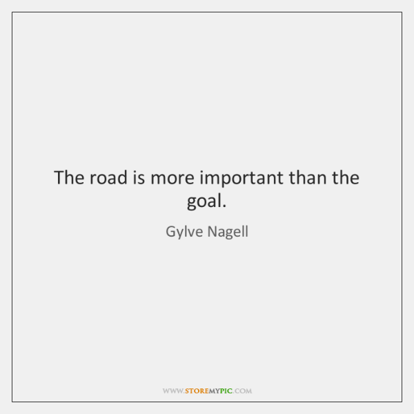 The road is more important than the goal.