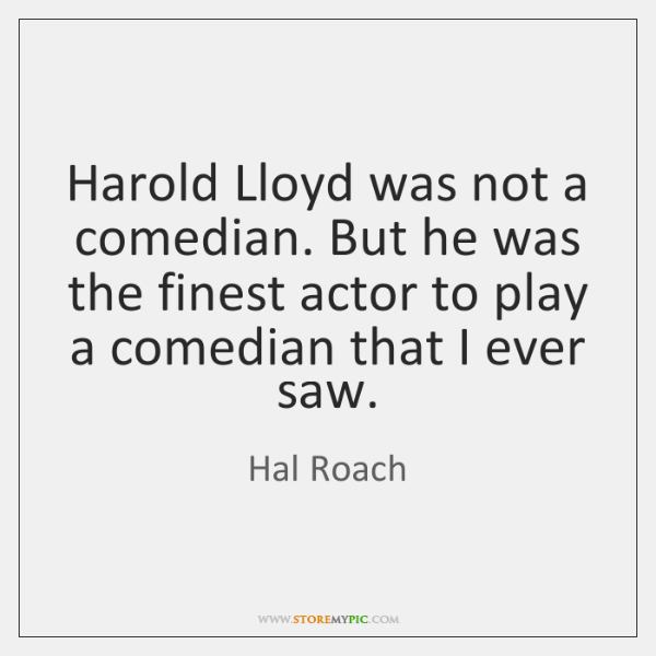 Harold Lloyd was not a comedian. But he was the finest actor ...