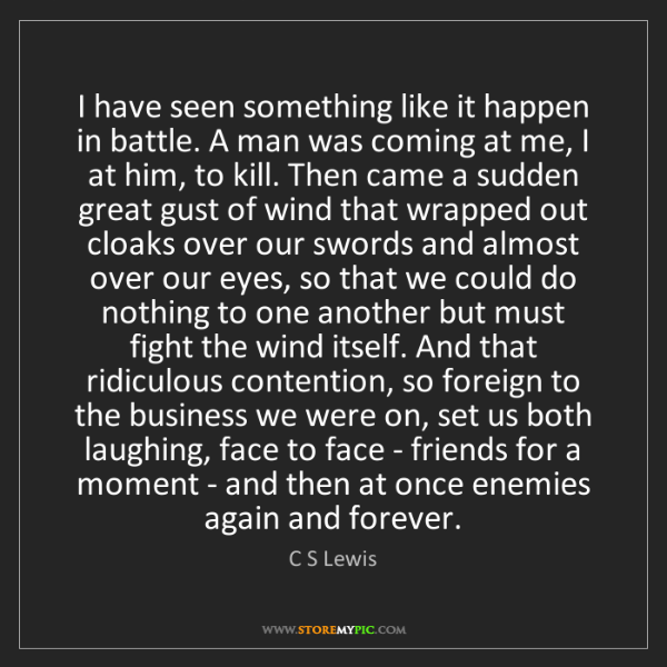 C S Lewis: I have seen something like it happen in battle. A man...
