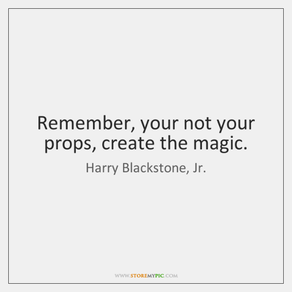 Remember, your not your props, create the magic.