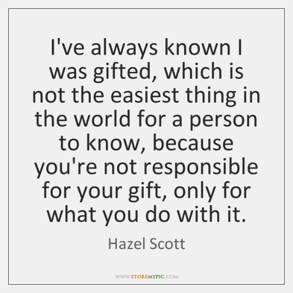 I've always known I was gifted, which is not the easiest thing ...